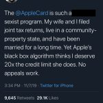 Tweet by @dhh reads: The Apple Card is such a sexist program. My wife and I filed joint tax returns, live in a community-property state, and have been married for a long time. Yet Apple's black box algorithm thinks I deserve 20 times the credit limit she does. No appeals work.
