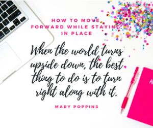 How to Move Forward While Staying in Place: When the world turns upside down, the best thing to do is to turn right along with it (Mary Poppins).